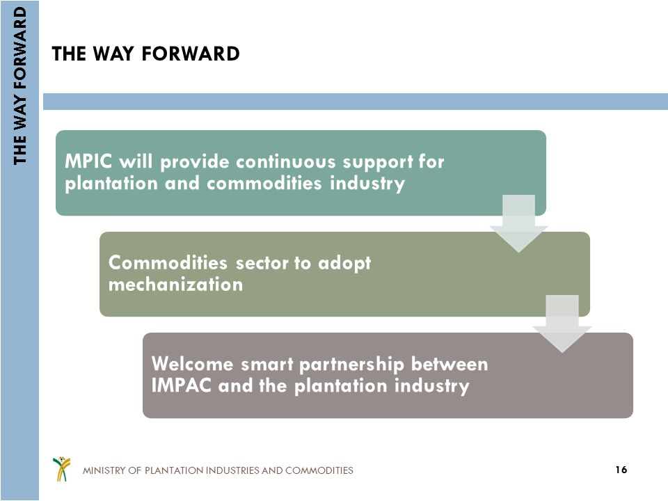 THE WAY FORWARD MPIC will provide continuous support for plantation and commodities industry Commodities sector to adopt mechanization Welcome smart partnership between IMPAC and the plantation industry 16 MINISTRY OF PLANTATION INDUSTRIES AND COMMODITIES THE WAY FORWARD