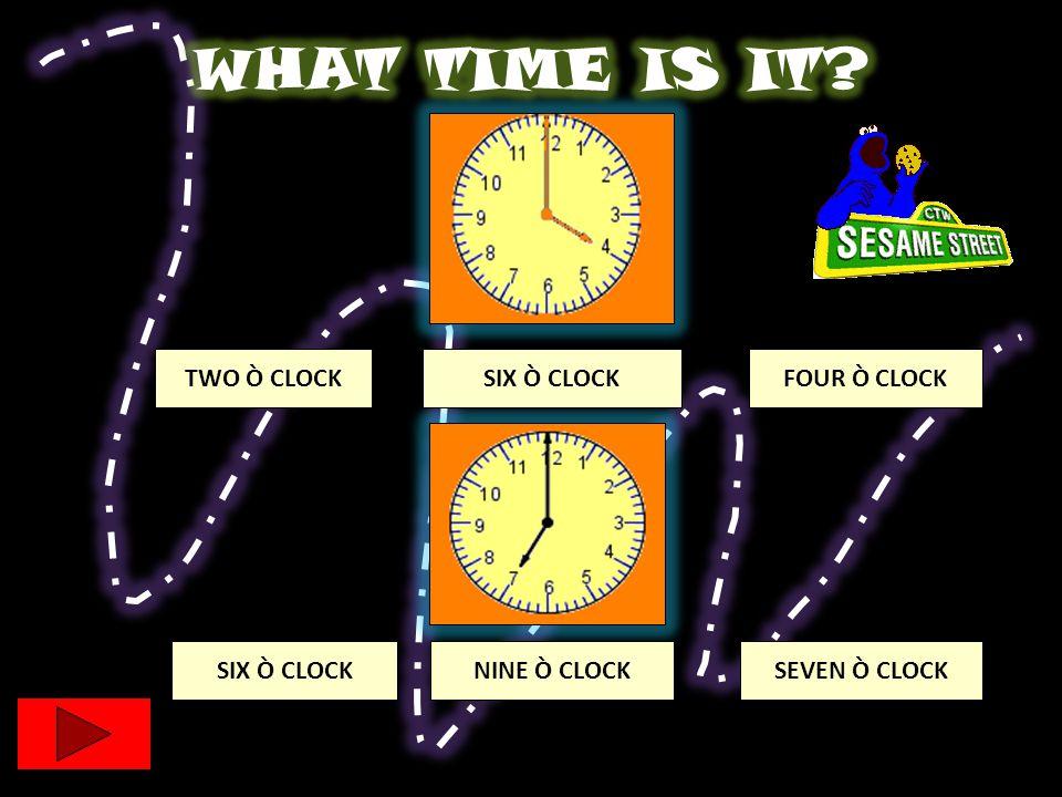 TWO Ò CLOCK SEVEN Ò CLOCK SIX Ò CLOCKFOUR Ò CLOCK NINE Ò CLOCKSIX Ò CLOCK