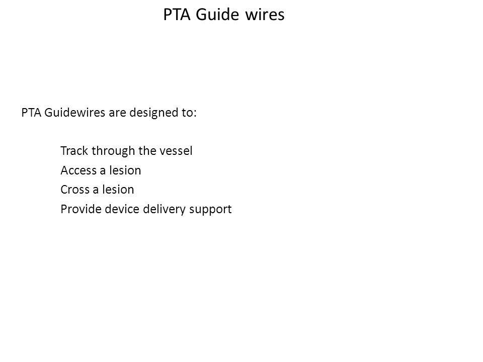 Guide wire Functions PTA Guidewires are designed to: Track through the vessel – Access a lesion – Cross a lesion – Provide device delivery support PTA