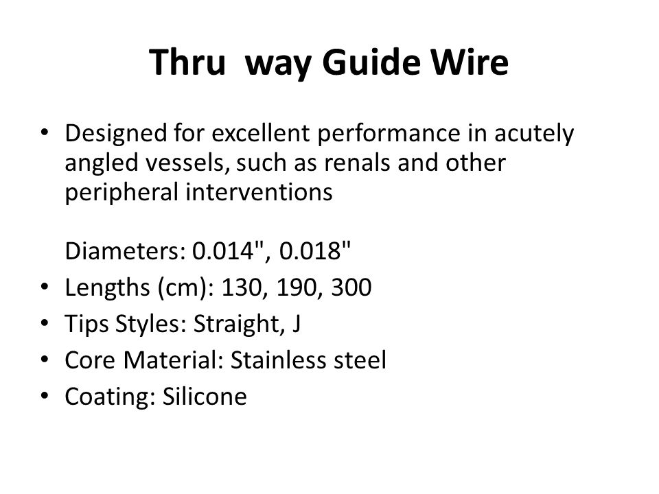 Thru way Guide Wire Designed for excellent performance in acutely angled vessels, such as renals and other peripheral interventions Diameters: 0.014