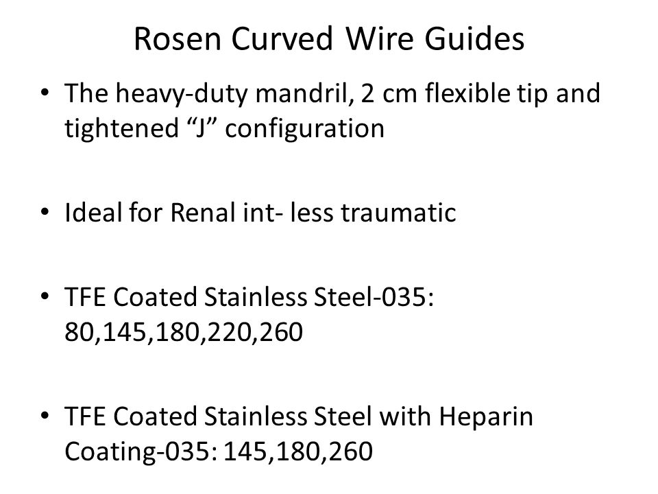 "Rosen Curved Wire Guides The heavy-duty mandril, 2 cm flexible tip and tightened ""J"" configuration Ideal for Renal int- less traumatic TFE Coated Stai"