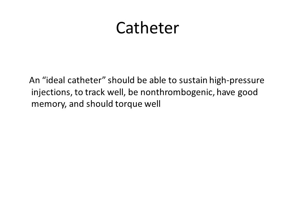 "Catheter An ""ideal catheter"" should be able to sustain high-pressure injections, to track well, be nonthrombogenic, have good memory, and should torqu"