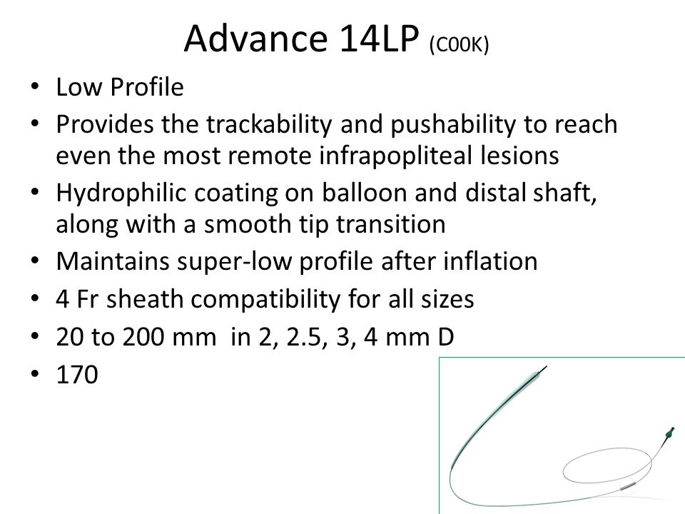 Advance 14LP (C00K) Low Profile Provides the trackability and pushability to reach even the most remote infrapopliteal lesions Hydrophilic coating on