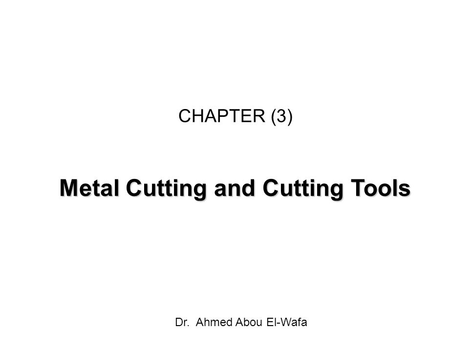 CHAPTER (3) Metal Cutting and Cutting Tools Dr. Ahmed Abou El-Wafa