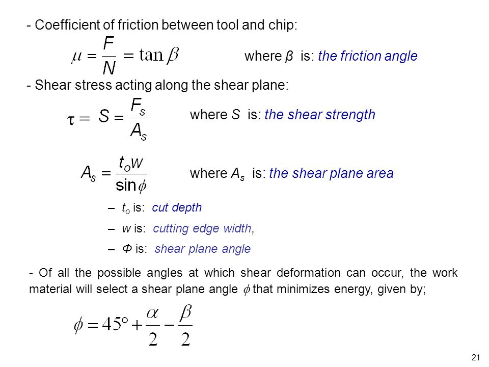 - Coefficient of friction between tool and chip: where β is: the friction angle - Shear stress acting along the shear plane: where S is: the shear str