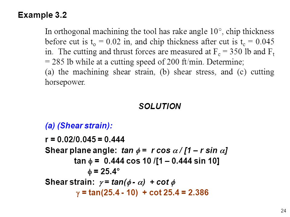 Example 3.2 In orthogonal machining the tool has rake angle 10°, chip thickness before cut is t o = 0.02 in, and chip thickness after cut is t c = 0.0