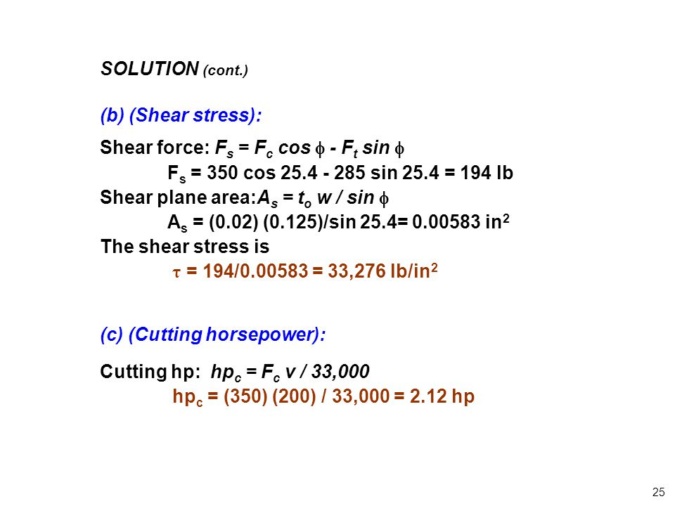SOLUTION (cont.) (b) (Shear stress): Shear force: F s = F c cos  - F t sin  F s = 350 cos 25.4 - 285 sin 25.4 = 194 lb Shear plane area:A s = t o w / sin  A s = (0.02) (0.125)/sin 25.4= 0.00583 in 2 The shear stress is τ = 194/0.00583 = 33,276 lb/in 2 (c) (Cutting horsepower): Cutting hp: hp c = F c v / 33,000 hp c = (350) (200) / 33,000 = 2.12 hp 25