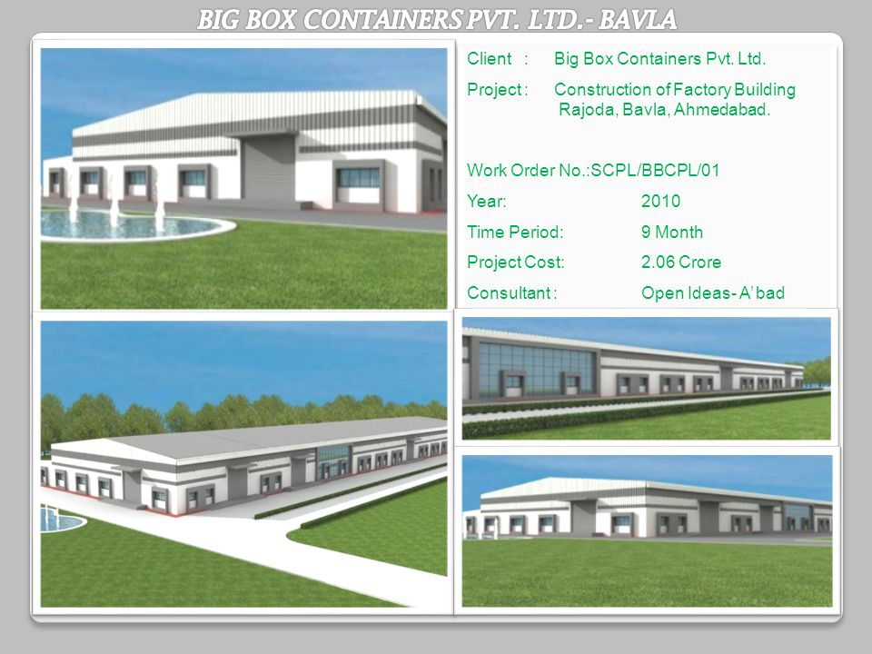 Client :Big Box Containers Pvt. Ltd. Project : Construction of Factory Building Rajoda, Bavla, Ahmedabad. Work Order No.:SCPL/BBCPL/01 Year:2010 Time