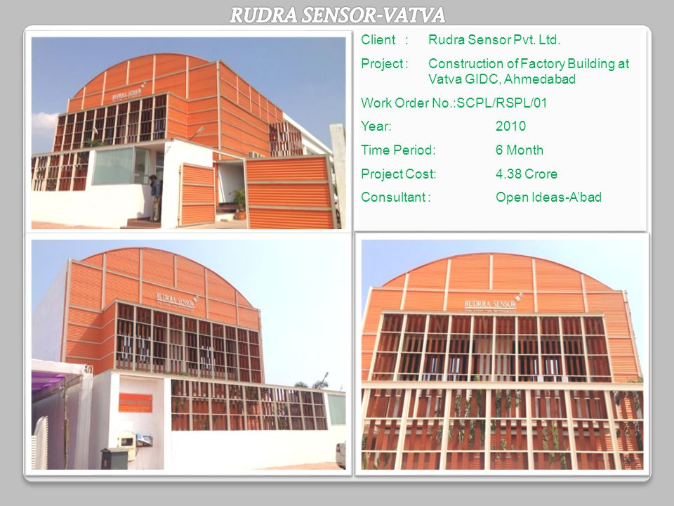 Client :Rudra Sensor Pvt. Ltd. Project : Construction of Factory Building at Vatva GIDC, Ahmedabad Work Order No.:SCPL/RSPL/01 Year:2010 Time Period: