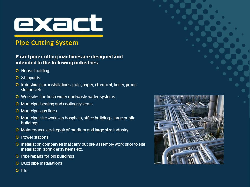 Pipe Cutting System OOOOOOOOOOOOOOOOOOOOOO Benefits of Exact Pipe Cutting System Great improvements in ease of work and working safety as well as fire safety After cutting, the cut ends of the pipe are straight and ready to be connected The Exact method provides an extremely fast cutting speed which saves working time significantly Ease of work and better working conditions, as the Exact method is designed to be used in worksite conditions (on-site) and it is very easy and light to use The cutting process is also very safe to the user.