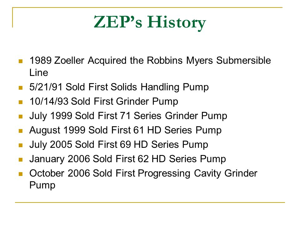 ZEP's History 1989 Zoeller Acquired the Robbins Myers Submersible Line 5/21/91 Sold First Solids Handling Pump 10/14/93 Sold First Grinder Pump July 1999 Sold First 71 Series Grinder Pump August 1999 Sold First 61 HD Series Pump July 2005 Sold First 69 HD Series Pump January 2006 Sold First 62 HD Series Pump October 2006 Sold First Progressing Cavity Grinder Pump