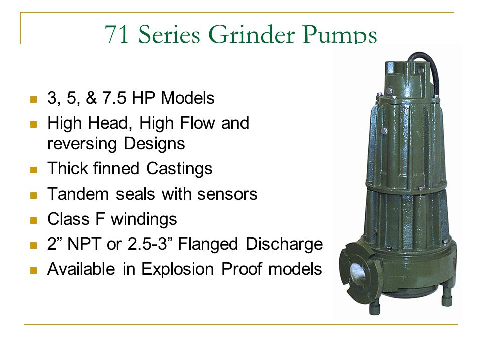 71 Series Grinder Pumps 3, 5, & 7.5 HP Models High Head, High Flow and reversing Designs Thick finned Castings Tandem seals with sensors Class F windings 2 NPT or 2.5-3 Flanged Discharge Available in Explosion Proof models