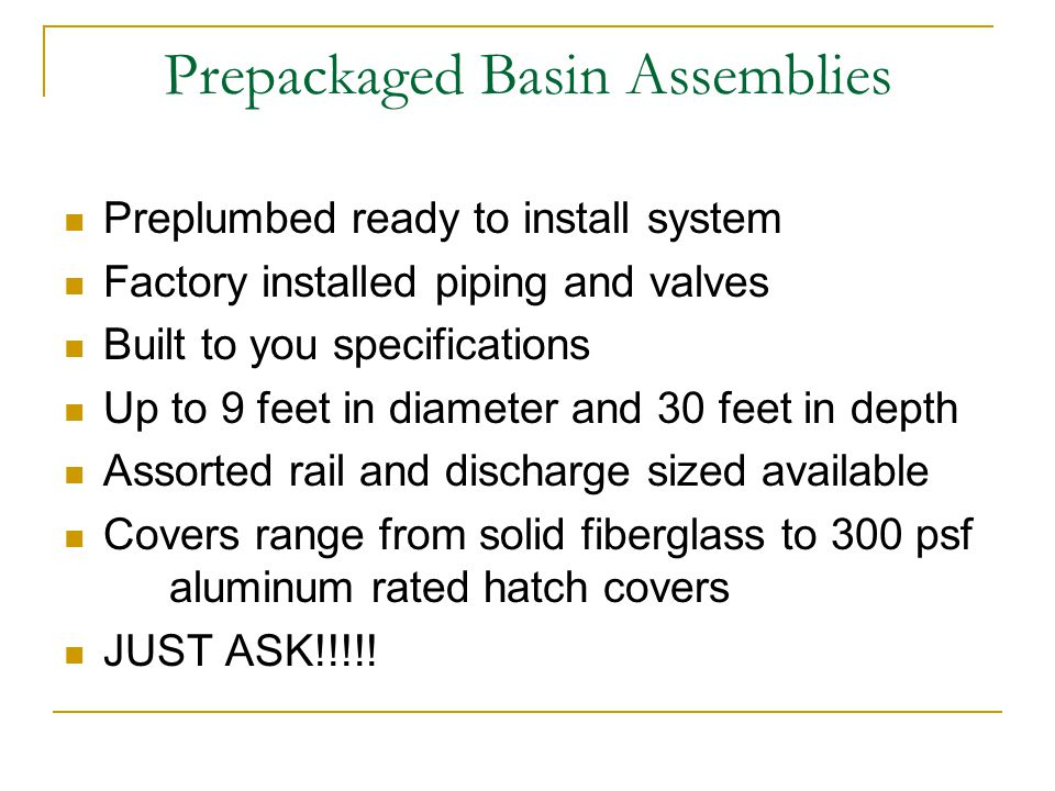 Prepackaged Basin Assemblies Preplumbed ready to install system Factory installed piping and valves Built to you specifications Up to 9 feet in diameter and 30 feet in depth Assorted rail and discharge sized available Covers range from solid fiberglass to 300 psf aluminum rated hatch covers JUST ASK!!!!!