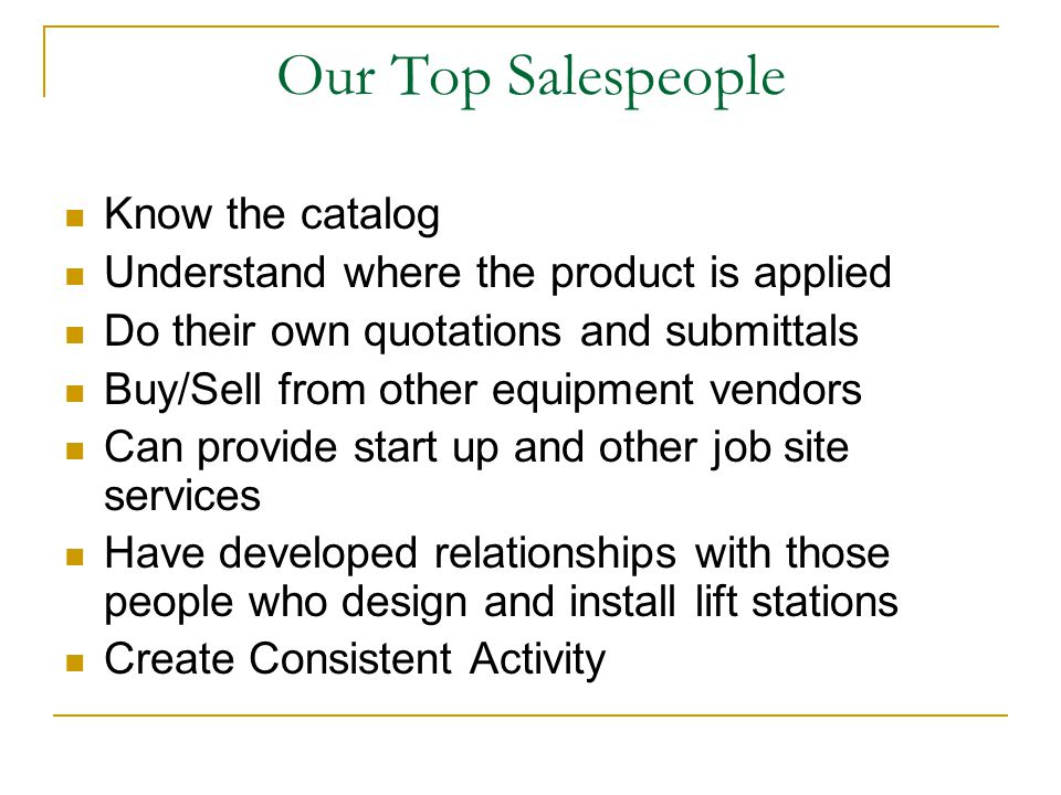 Our Top Salespeople Know the catalog Understand where the product is applied Do their own quotations and submittals Buy/Sell from other equipment vendors Can provide start up and other job site services Have developed relationships with those people who design and install lift stations Create Consistent Activity