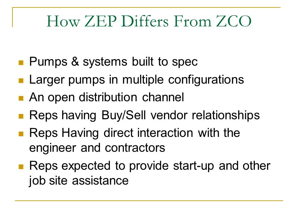 How ZEP Differs From ZCO Pumps & systems built to spec Larger pumps in multiple configurations An open distribution channel Reps having Buy/Sell vendor relationships Reps Having direct interaction with the engineer and contractors Reps expected to provide start-up and other job site assistance