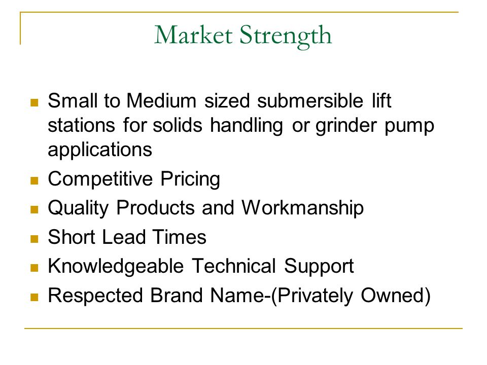 Market Strength Small to Medium sized submersible lift stations for solids handling or grinder pump applications Competitive Pricing Quality Products and Workmanship Short Lead Times Knowledgeable Technical Support Respected Brand Name-(Privately Owned)