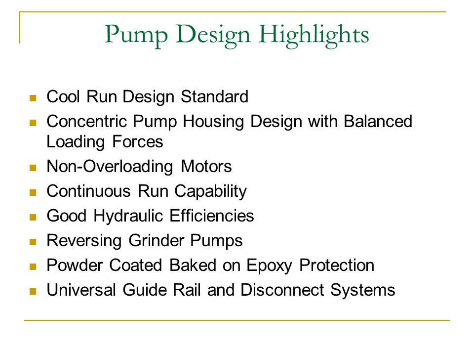 Pump Design Highlights Cool Run Design Standard Concentric Pump Housing Design with Balanced Loading Forces Non-Overloading Motors Continuous Run Capability Good Hydraulic Efficiencies Reversing Grinder Pumps Powder Coated Baked on Epoxy Protection Universal Guide Rail and Disconnect Systems