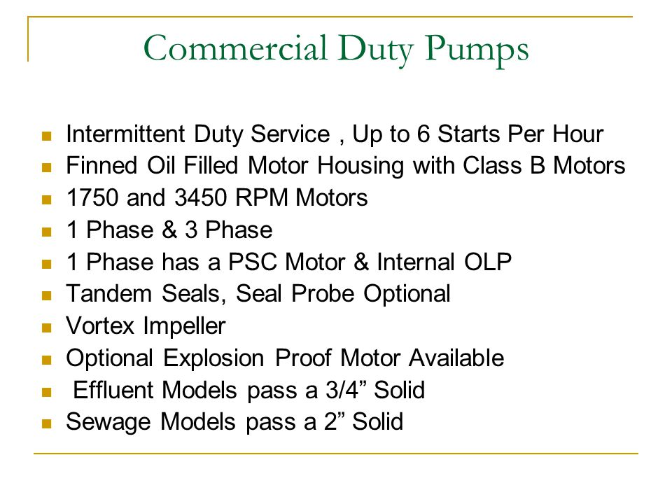 Intermittent Duty Service, Up to 6 Starts Per Hour Finned Oil Filled Motor Housing with Class B Motors 1750 and 3450 RPM Motors 1 Phase & 3 Phase 1 Phase has a PSC Motor & Internal OLP Tandem Seals, Seal Probe Optional Vortex Impeller Optional Explosion Proof Motor Available Effluent Models pass a 3/4 Solid Sewage Models pass a 2 Solid