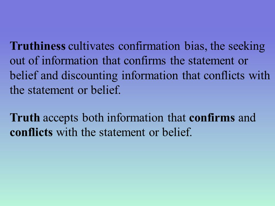 Truthiness cultivates confirmation bias, the seeking out of information that confirms the statement or belief and discounting information that conflicts with the statement or belief.