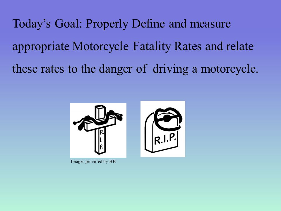 Today's Goal: Properly Define and measure appropriate Motorcycle Fatality Rates and relate these rates to the danger of driving a motorcycle.