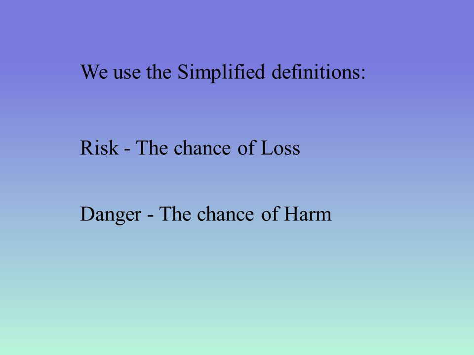 We use the Simplified definitions: Risk - The chance of Loss Danger - The chance of Harm