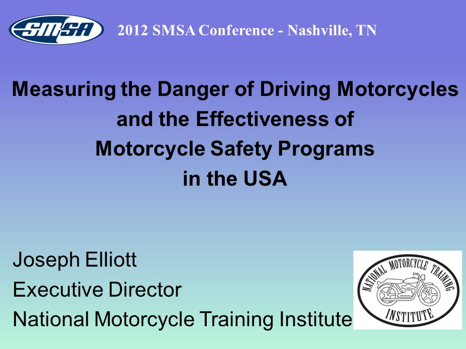 Measuring the Danger of Driving Motorcycles and the Effectiveness of Motorcycle Safety Programs in the USA 2012 SMSA Conference - Nashville, TN Joseph Elliott Executive Director National Motorcycle Training Institute