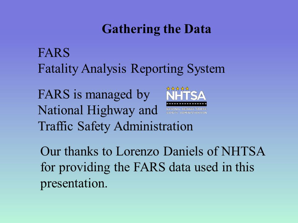 Gathering the Data FARS Fatality Analysis Reporting System FARS is managed by National Highway and Traffic Safety Administration Our thanks to Lorenzo Daniels of NHTSA for providing the FARS data used in this presentation.