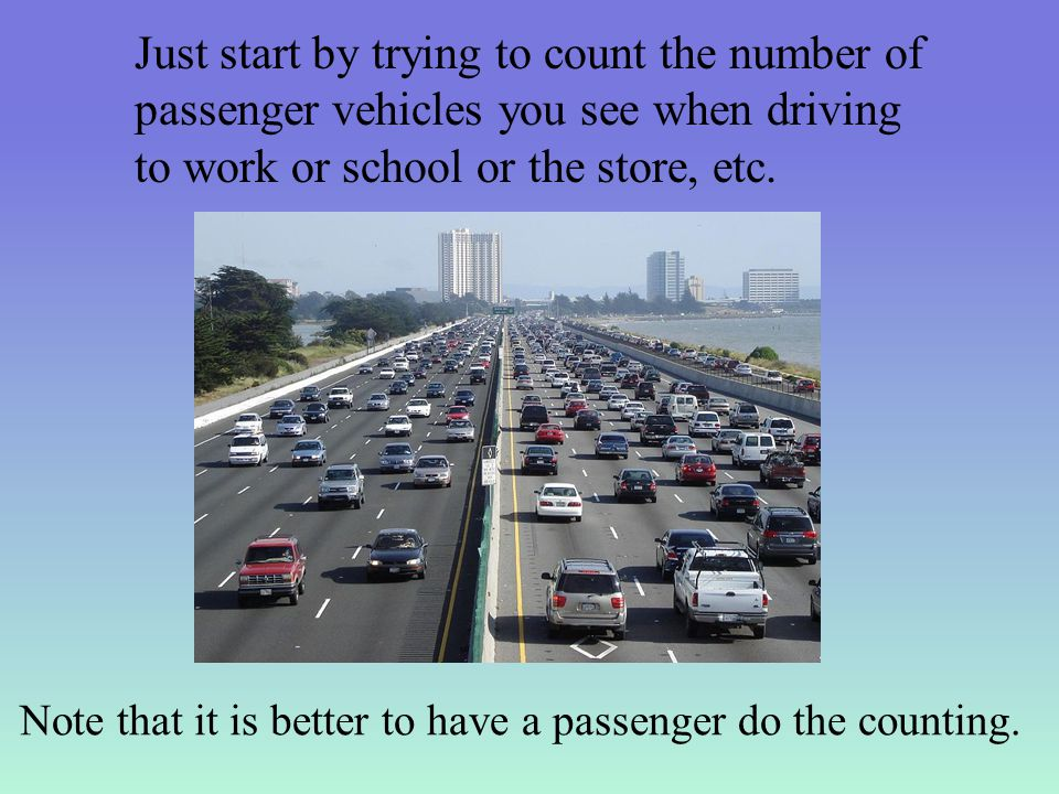 Just start by trying to count the number of passenger vehicles you see when driving to work or school or the store, etc.
