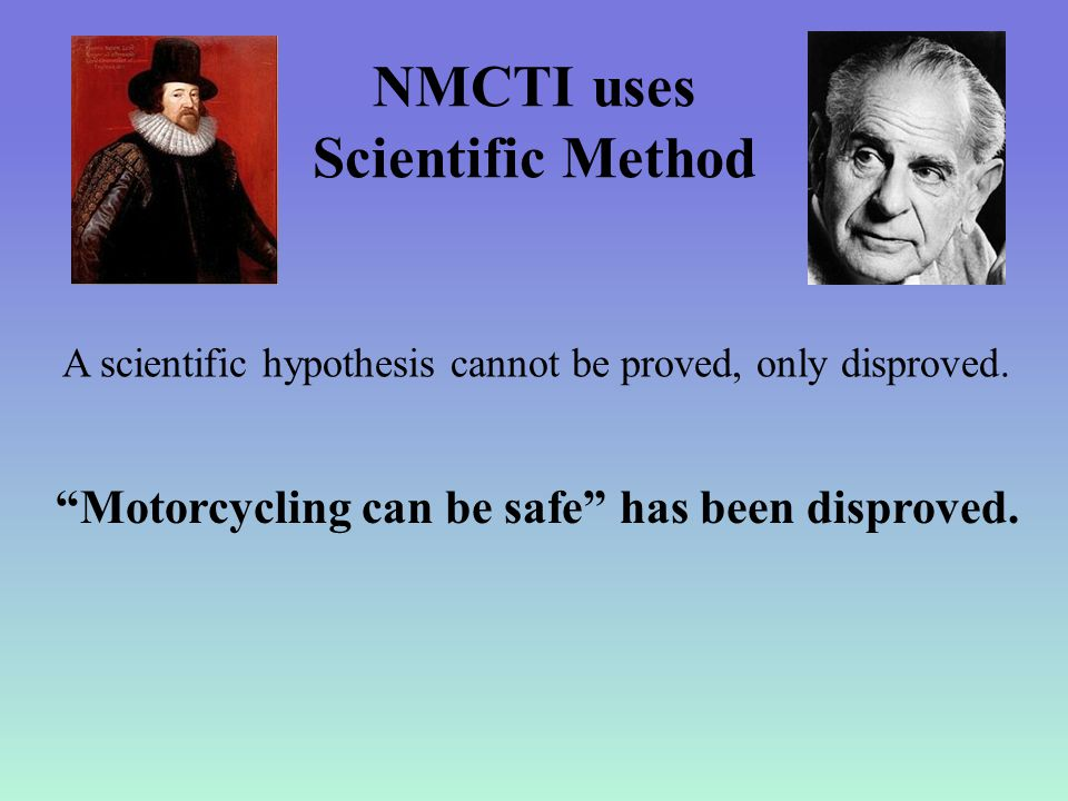 NMCTI uses Scientific Method A scientific hypothesis cannot be proved, only disproved.