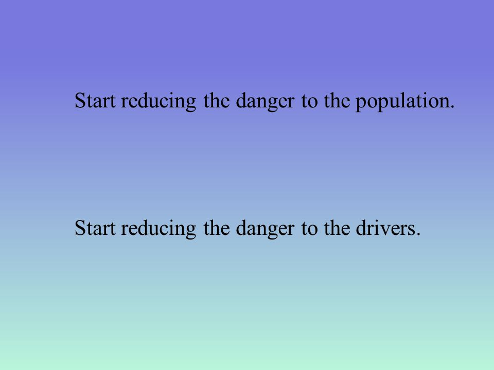 Start reducing the danger to the population. Start reducing the danger to the drivers.