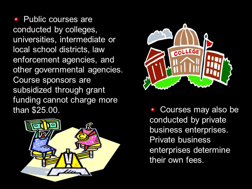 Public courses are conducted by colleges, universities, intermediate or local school districts, law enforcement agencies, and other governmental agencies.