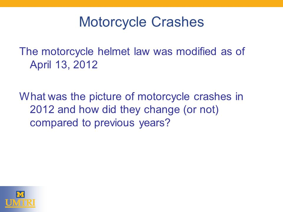 Motorcycle Crashes The motorcycle helmet law was modified as of April 13, 2012 What was the picture of motorcycle crashes in 2012 and how did they change (or not) compared to previous years