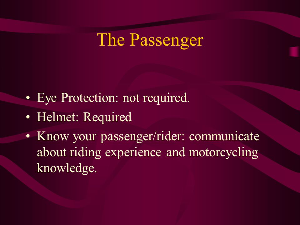 The Passenger Eye Protection: not required. Helmet: Required Know your passenger/rider: communicate about riding experience and motorcycling knowledge