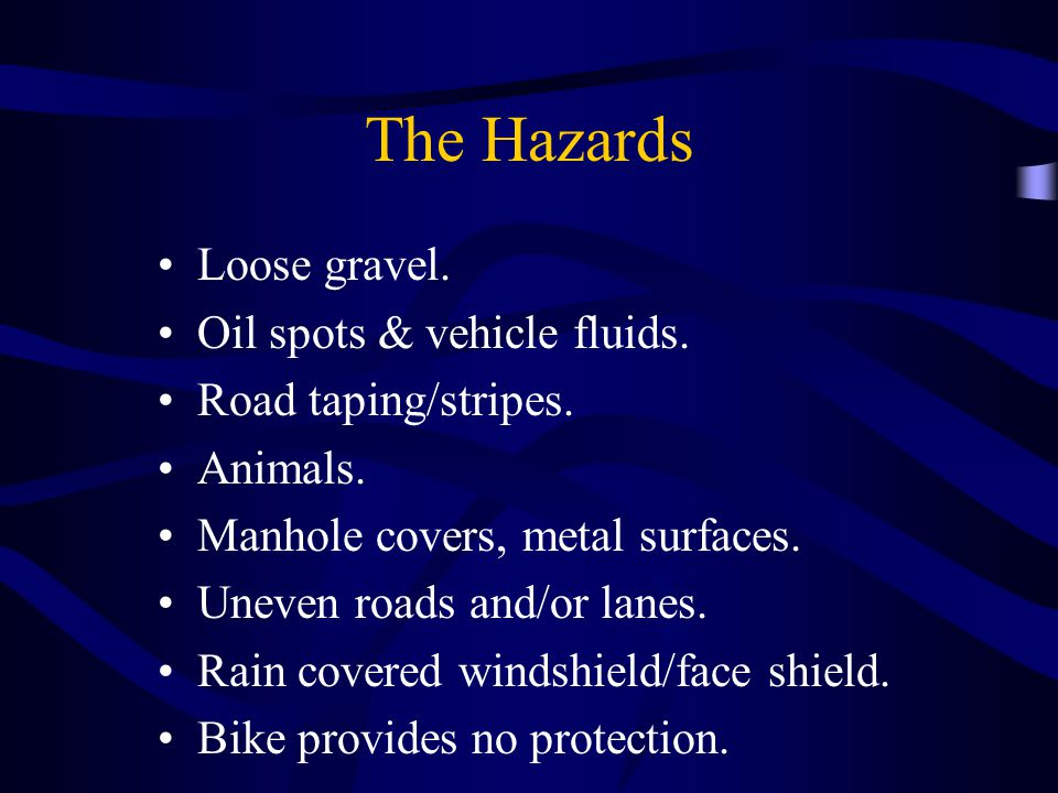 The Hazards Loose gravel. Oil spots & vehicle fluids. Road taping/stripes. Animals. Manhole covers, metal surfaces. Uneven roads and/or lanes. Rain co