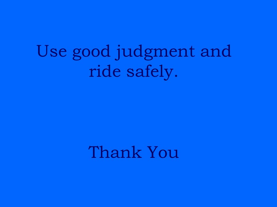Use good judgment and ride safely. Thank You