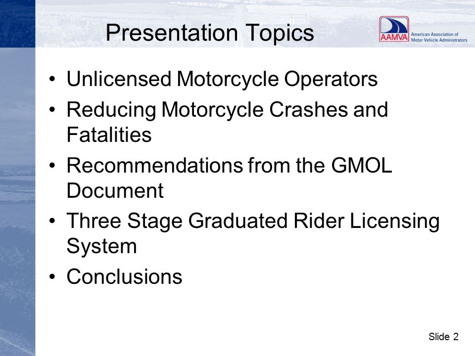 Slide 13 Recommendations from the GMOL Document continued –check driver records to ensure that the primary operator is properly licensed, –require a tamper resistant rider training course completion certificate and establish a means of validating it in order to waive testing requirements for an applicant, –establish partnerships with other government agencies to help and assist in reducing the unlicensed rider problem,