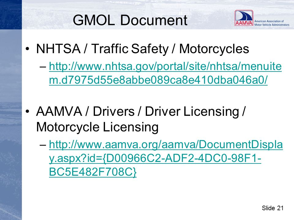 Slide 21 GMOL Document NHTSA / Traffic Safety / Motorcycles –http://www.nhtsa.gov/portal/site/nhtsa/menuite m.d7975d55e8abbe089ca8e410dba046a0/ http://www.nhtsa.gov/portal/site/nhtsa/menuite m.d7975d55e8abbe089ca8e410dba046a0/ AAMVA / Drivers / Driver Licensing / Motorcycle Licensing –http://www.aamva.org/aamva/DocumentDispla y.aspx id={D00966C2-ADF2-4DC0-98F1- BC5E482F708C}http://www.aamva.org/aamva/DocumentDispla y.aspx id={D00966C2-ADF2-4DC0-98F1- BC5E482F708C}