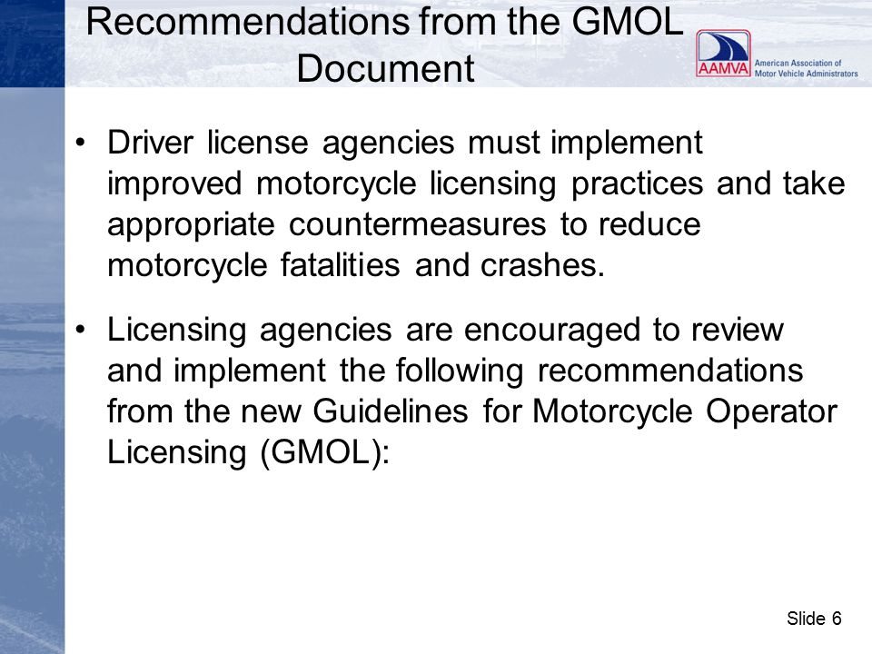 Slide 7 Reducing Motorcycle Crashes and Fatalities continued Major recommendations from the Guidelines for Motorcycle Operator Licensing (GMOL) document and how it can assist in the national effort to address the motorcycle crash and fatality crisis.
