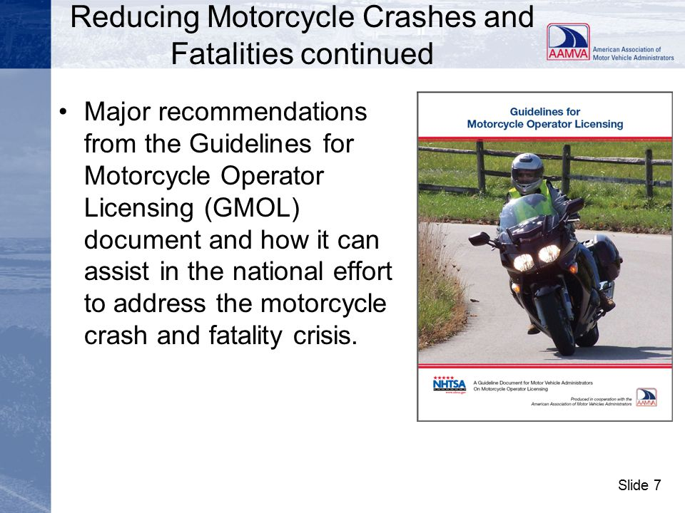 Slide 8 Recommendations from the GMOL Document continued –require applicants to successfully pass a motorcycle-specific knowledge test in order to obtain a learner's permit and a motorcycle- specific skills/road test to qualify for a full license, –require that skills/road tests be based on appropriate and current national and jurisdictional crash data and knowledge and skills/road tests be measured for their validity and reliability,
