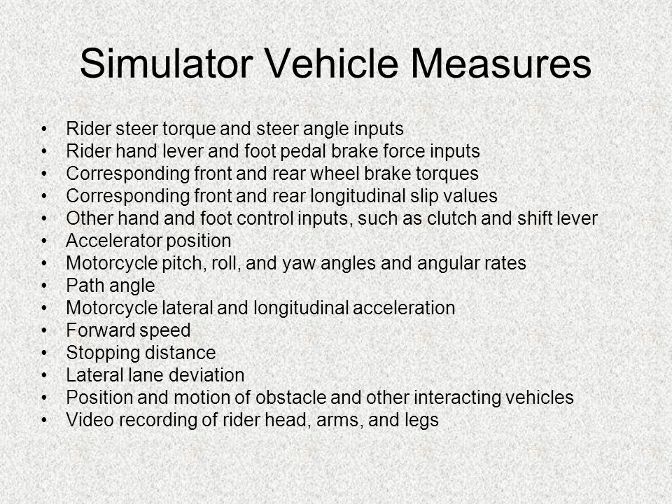 Simulator Vehicle Measures Rider steer torque and steer angle inputs Rider hand lever and foot pedal brake force inputs Corresponding front and rear wheel brake torques Corresponding front and rear longitudinal slip values Other hand and foot control inputs, such as clutch and shift lever Accelerator position Motorcycle pitch, roll, and yaw angles and angular rates Path angle Motorcycle lateral and longitudinal acceleration Forward speed Stopping distance Lateral lane deviation Position and motion of obstacle and other interacting vehicles Video recording of rider head, arms, and legs
