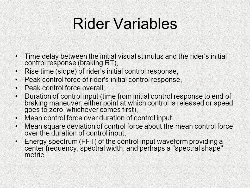 Rider Variables Time delay between the initial visual stimulus and the rider s initial control response (braking RT), Rise time (slope) of rider s initial control response, Peak control force of rider s initial control response, Peak control force overall, Duration of control input (time from initial control response to end of braking maneuver; either point at which control is released or speed goes to zero, whichever comes first), Mean control force over duration of control input, Mean square deviation of control force about the mean control force over the duration of control input, Energy spectrum (FFT) of the control input waveform providing a center frequency, spectral width, and perhaps a spectral shape metric.