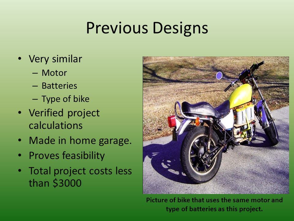 Previous Designs Very similar – Motor – Batteries – Type of bike Verified project calculations Made in home garage. Proves feasibility Total project c