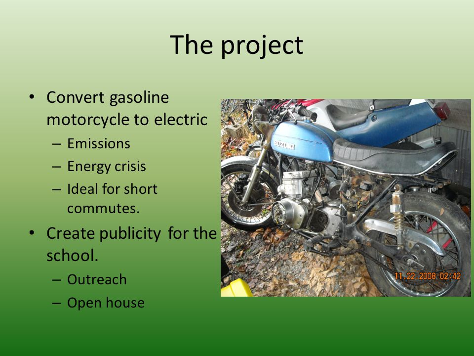 The project Convert gasoline motorcycle to electric – Emissions – Energy crisis – Ideal for short commutes. Create publicity for the school. – Outreac