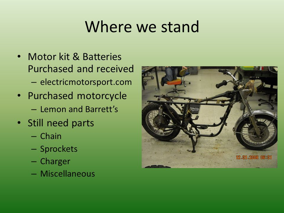 Where we stand Motor kit & Batteries Purchased and received – electricmotorsport.com Purchased motorcycle – Lemon and Barrett's Still need parts – Cha