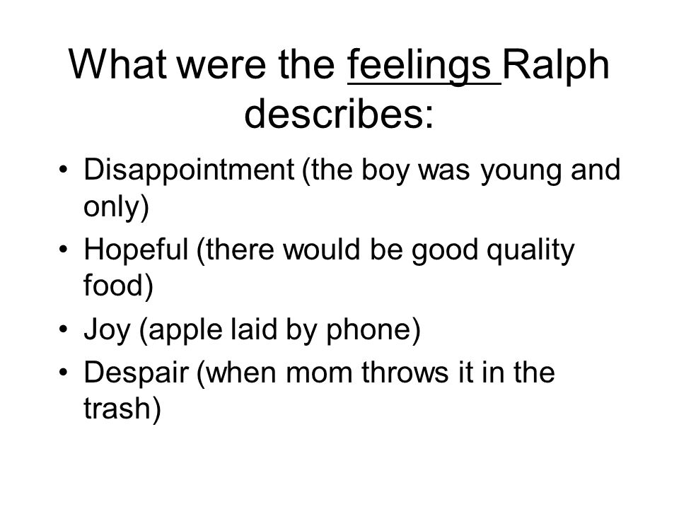 What were the feelings Ralph describes: Disappointment (the boy was young and only) Hopeful (there would be good quality food) Joy (apple laid by phone) Despair (when mom throws it in the trash)