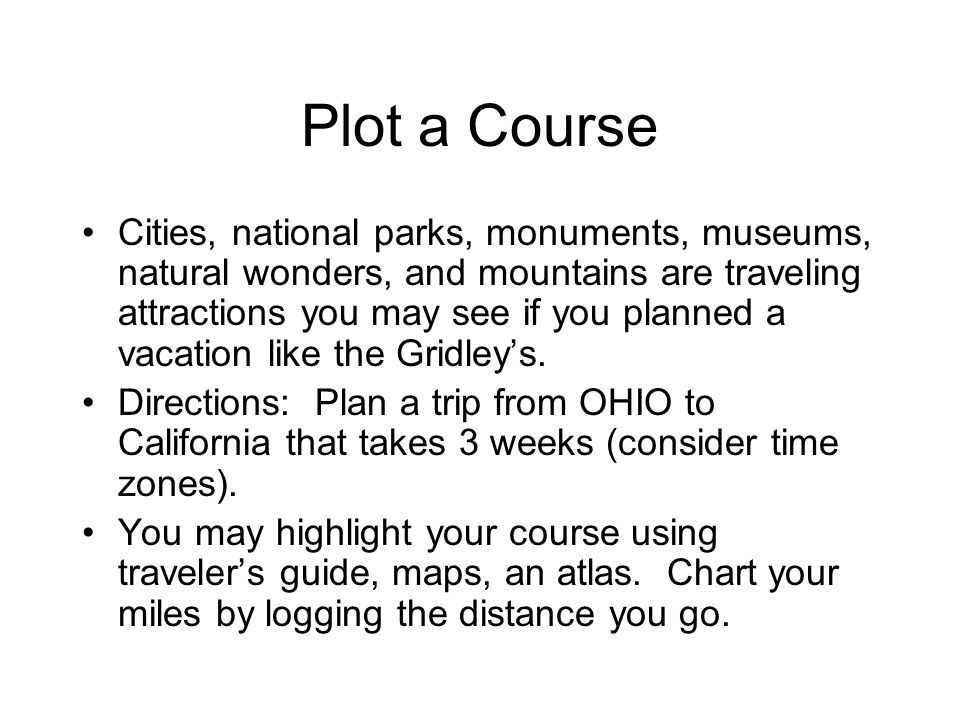 Plot a Course Cities, national parks, monuments, museums, natural wonders, and mountains are traveling attractions you may see if you planned a vacation like the Gridley's.