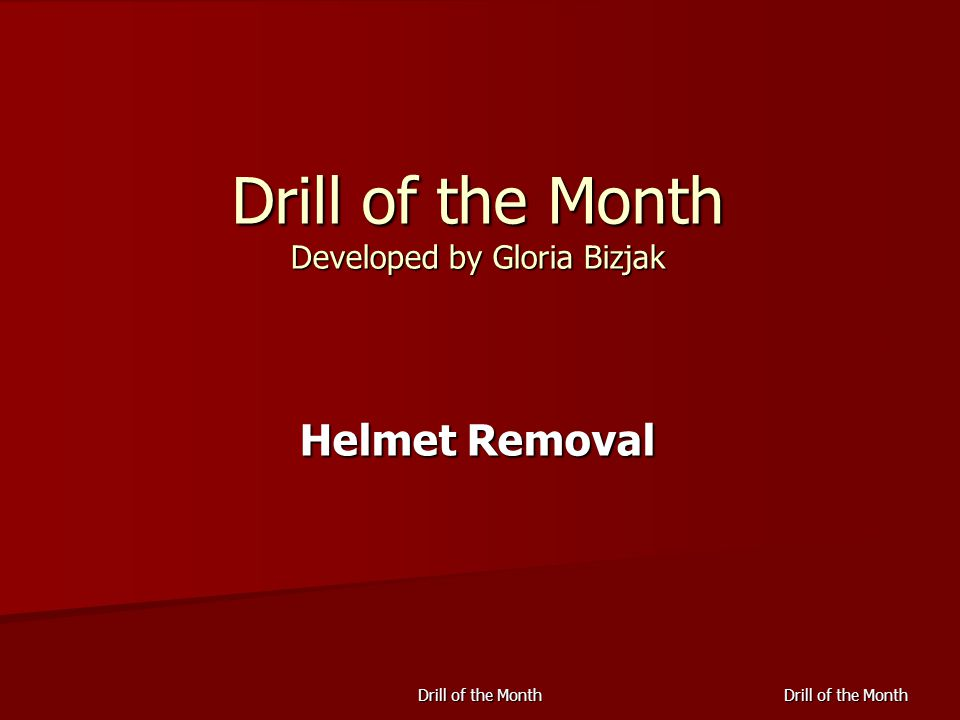 Drill of the Month Drill of the Month Developed by Gloria Bizjak Helmet Removal