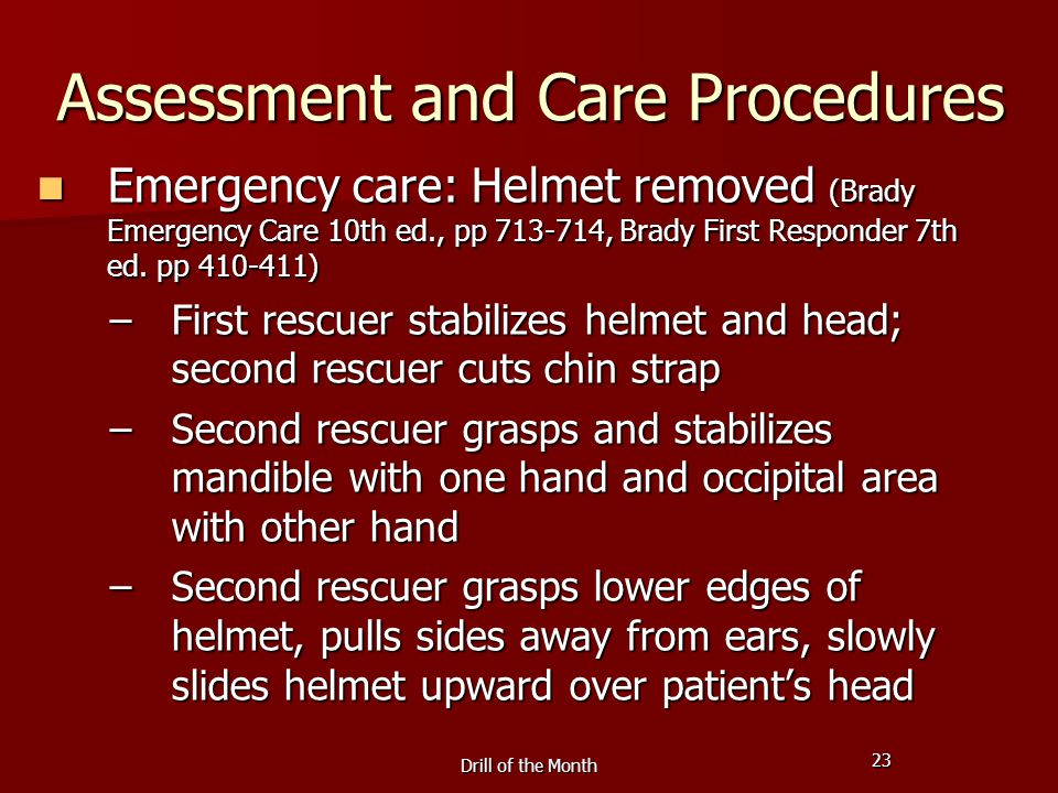 23 Drill of the Month Assessment and Care Procedures Emergency care: Helmet removed (Brady Emergency Care 10th ed., pp 713-714, Brady First Responder 7th ed.