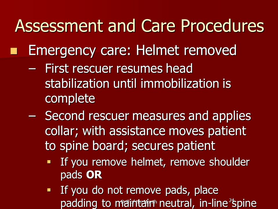 24 Drill of the Month Assessment and Care Procedures Emergency care: Helmet removed Emergency care: Helmet removed –First rescuer resumes head stabilization until immobilization is complete –Second rescuer measures and applies collar; with assistance moves patient to spine board; secures patient  If you remove helmet, remove shoulder pads OR  If you do not remove pads, place padding to maintain neutral, in-line spine position
