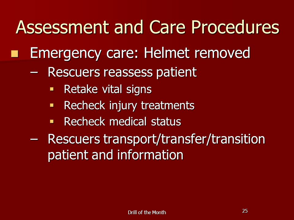 25 Drill of the Month Assessment and Care Procedures Emergency care: Helmet removed Emergency care: Helmet removed –Rescuers reassess patient  Retake vital signs  Recheck injury treatments  Recheck medical status –Rescuers transport/transfer/transition patient and information